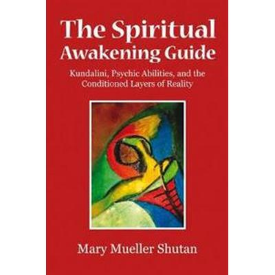 The Spiritual Awakening Guide: Kundalini, Psychic Abilities, and the Conditioned Layers of Reality (Häftad, 2015)