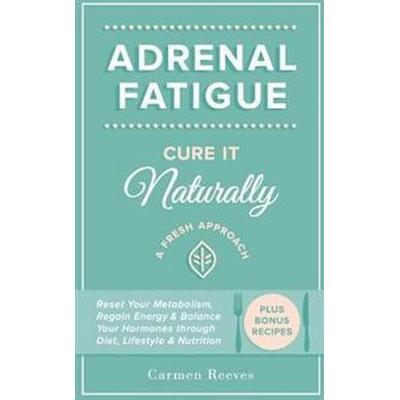 Adrenal Fatigue: Cure It Naturally - A Fresh Approach to Reset Your Metabolism, Regain Energy & Balance Hormones Through Diet, Lifestyl (Häftad, 2015)