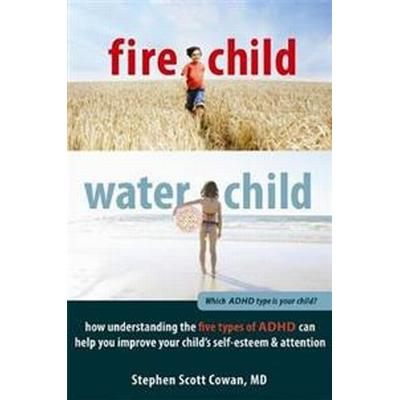 Fire Child, Water Child: How Understanding the Five Types of ADHD Can Help You Improve Your Child's Self-Esteem & Attention (Häftad, 2012)