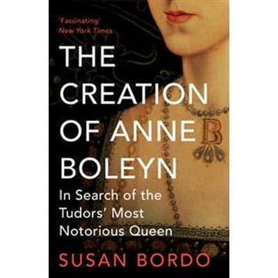 Creation of anne boleyn - in search of the tudors most notorious queen (Pocket, 2015)