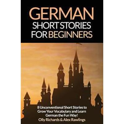 German Short Stories for Beginners: 8 Unconventional Short Stories to Grow Your Vocabulary and Learn German the Fun Way! (Häftad, 2015)