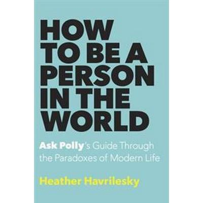 How to Be a Person in the World: Ask Polly's Guide Through the Paradoxes of Modern Life (Inbunden, 2016)