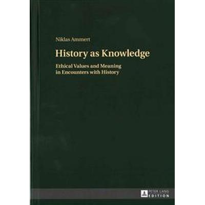 History as Knowledge: Ethical Values and Meaning in Encounters with History (Inbunden, 2015)