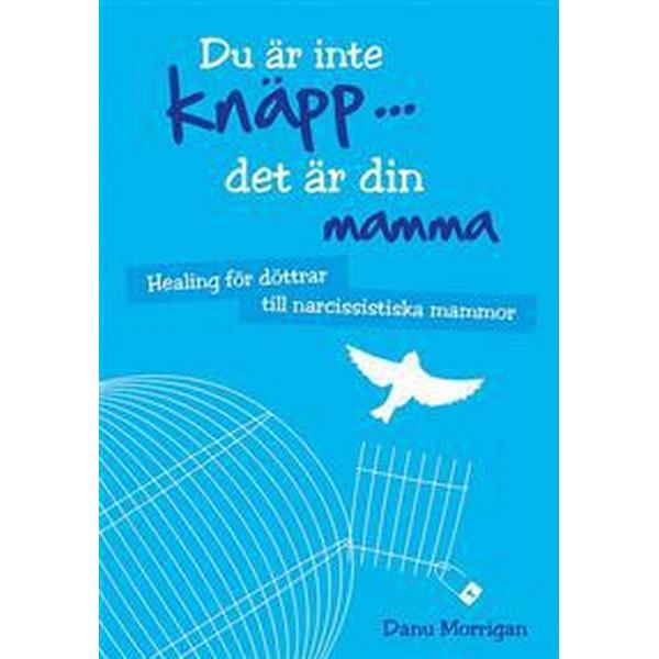 Du är inte knäpp... det är din mamma: healing för döttrar till narcissistiska mammor (Inbunden, 2015)