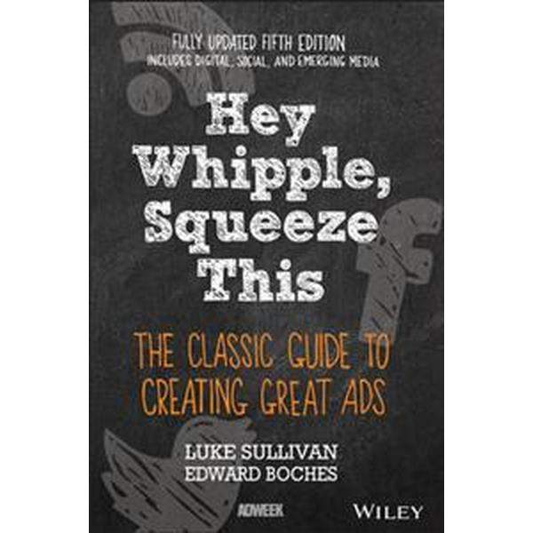 Hey, Whipple, Squeeze This: The Classic Guide to Creating Great Ads (Häftad, 2016)