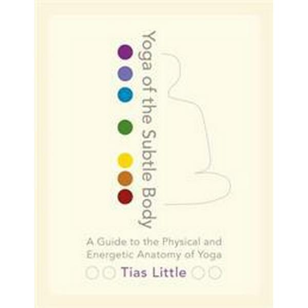 Yoga of the Subtle Body: A Guide to the Physical and Energetic Anatomy of Yoga (Häftad, 2016)