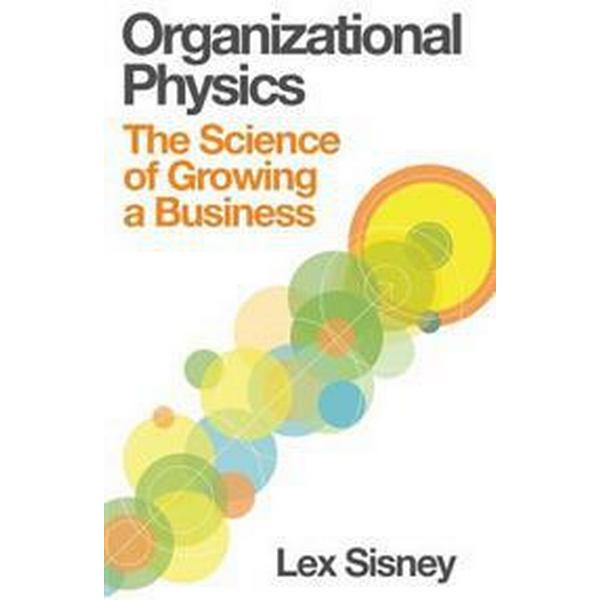Organizational Physics - The Science of Growing a Business (Inbunden, 2013)