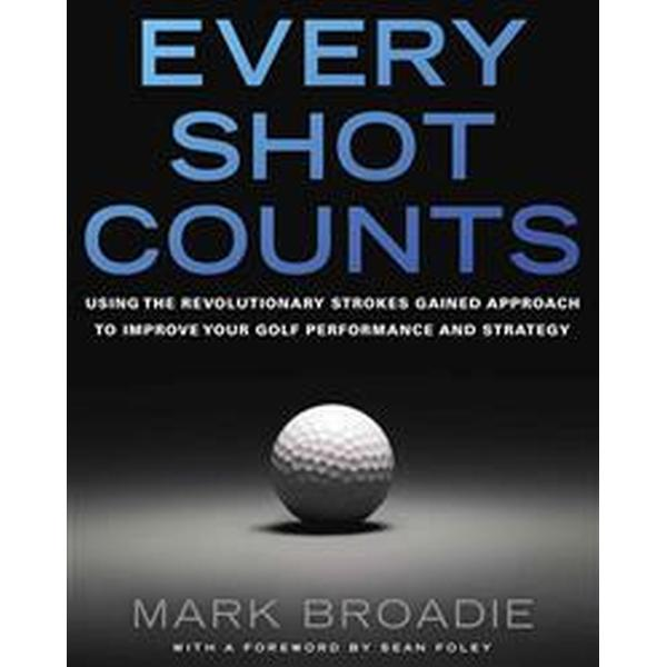 Every Shot Counts: Using the Revolutionary Strokes Gained Approach to Improve Your Golf Performance and Strategy (Inbunden, 2014)