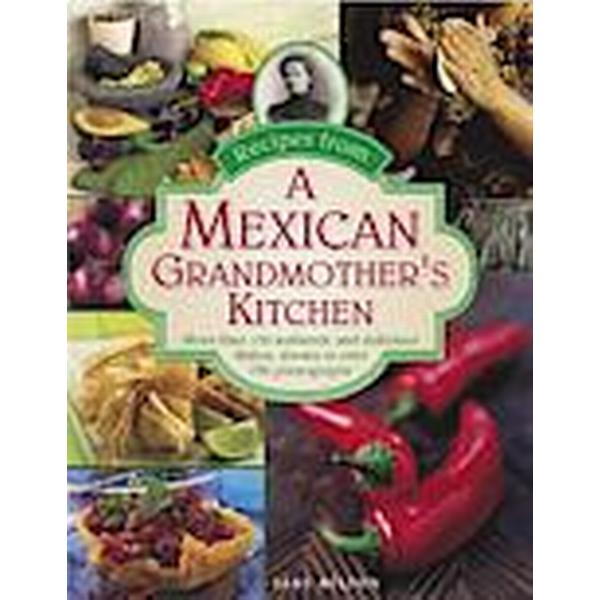Recipes from a Mexican Grandmother's Kitchen: More Than 150 Authentic and Delicious Dishes, Shown in Over 750 Photographs (Inbunden, 2015)