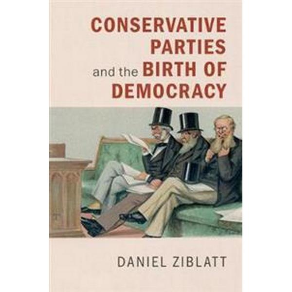 Conservative Political Parties and the Birth of Modern Democracy in Europe (Pocket, 2017)