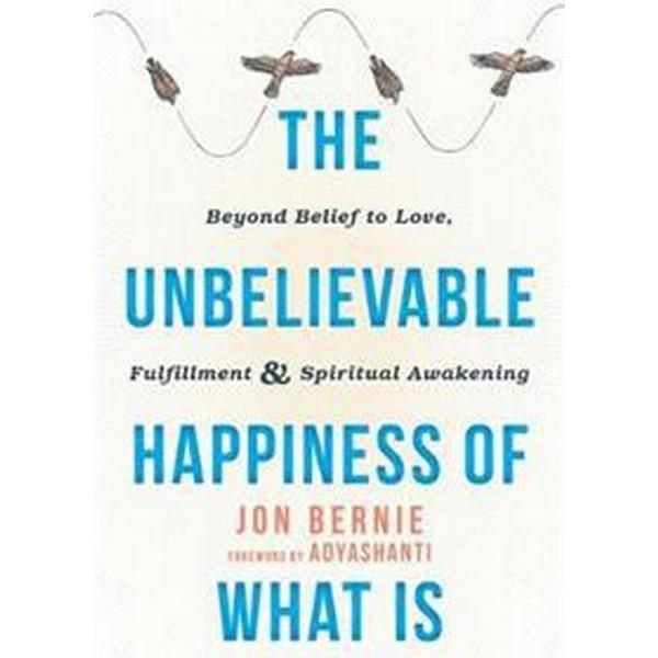 The Unbelievable Happiness of What Is: Beyond Belief to Love, Fulfillment, and Spiritual Awakening (Häftad, 2017)