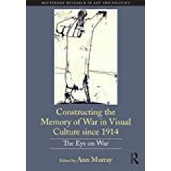 Constructing the Memory of War in Visual Culture since 1914: The Eye on War (Routledge Research in Art and Politics)