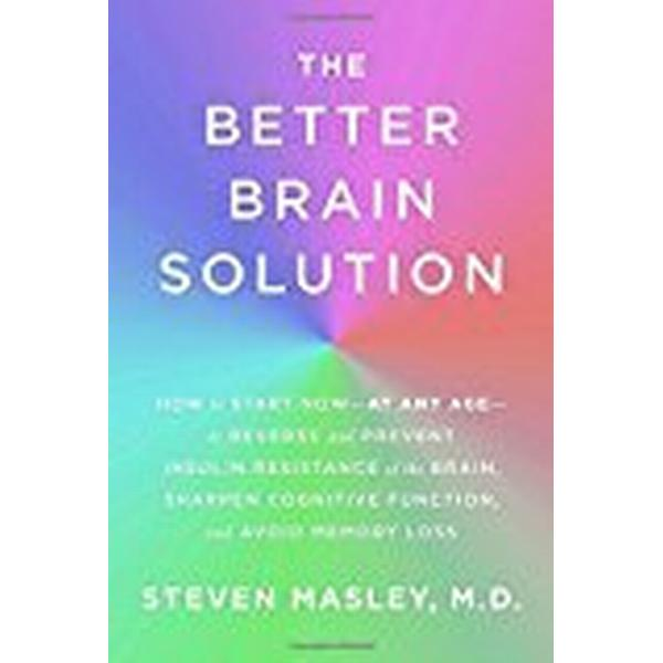 The Better Brain Solution: How to Start Now--At Any Age--To Reverse and Prevent Insulin Resistance of the Brain, Sharpen Cognitive Function, and (Inbunden, 2018)