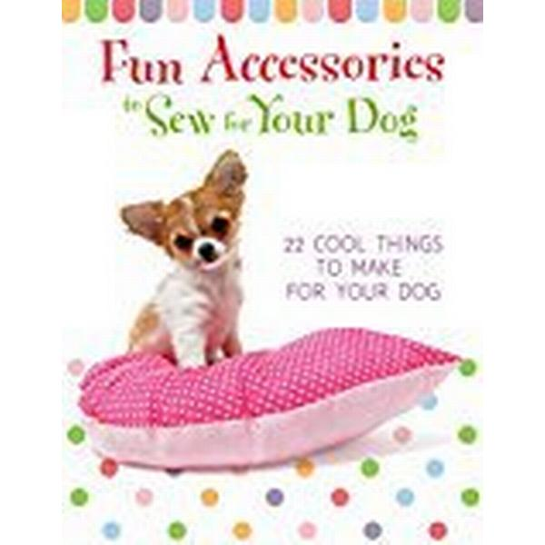 Fun Accessories to Sew for Your Dog: 22 Cool Things to Make for Your Dog