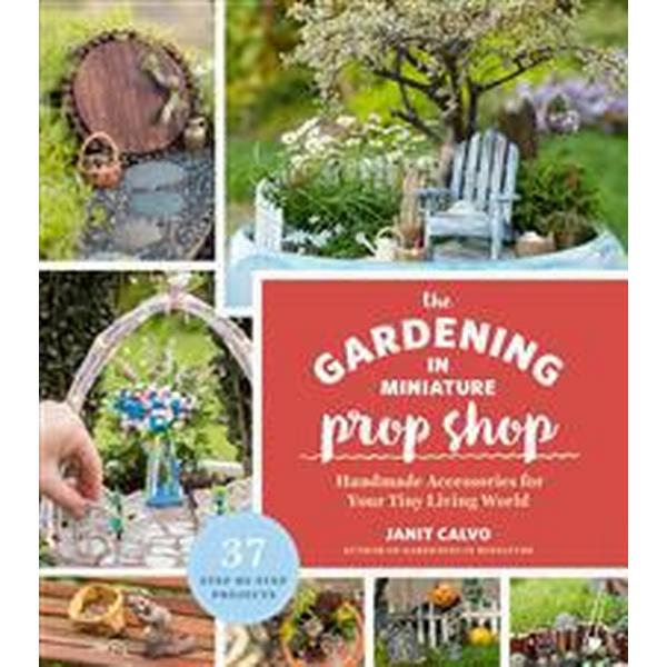 The Gardening in Miniature Prop Shop: Handmade Accessories for Your Tiny Living World (Häftad, 2017)