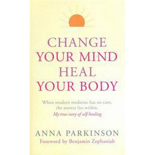 Change Your Mind, Heal Your Body: When Modern Medicine Has No Cure, the Answer Lies Within (Häftad, 2014)