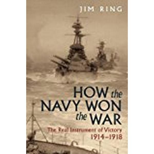 How the Navy Won the War: The Real Instrument of Victory 1914 1918