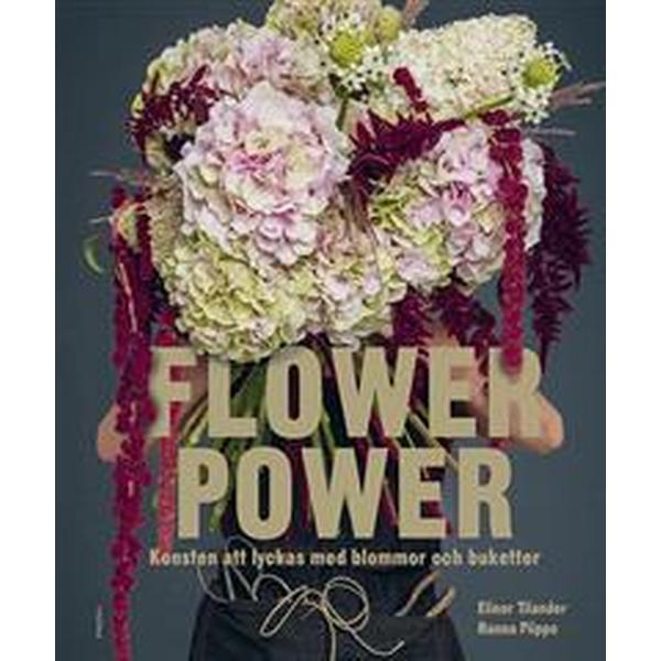 Flower Power: konsten att lyckas med blommor och buketter (Inbunden, 2018)