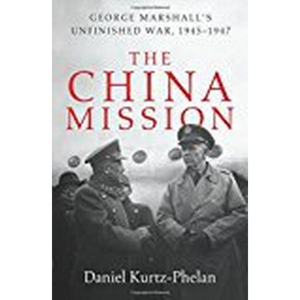 The China Mission: George Marshall's Unfinished War, 1945-1947 (Inbunden, 2018)