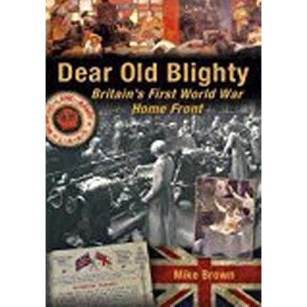 Dear Old Blighty: Britain's First World War Home Front