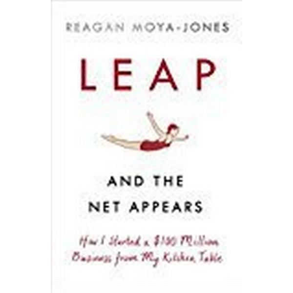 Leap and the Net Appears: How I Started a $100 Million Business from My Kitchen Table