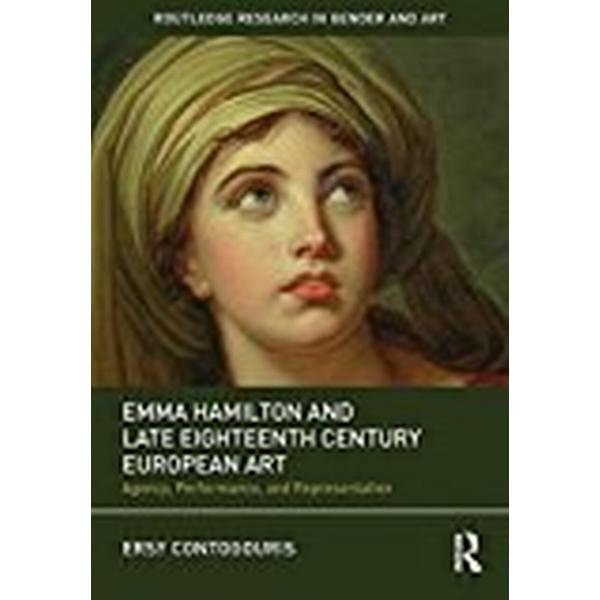 Emma Hamilton and Late Eighteenth Century European Art: Agency, Performance, and Representation (Routledge Research in Gender and Art)