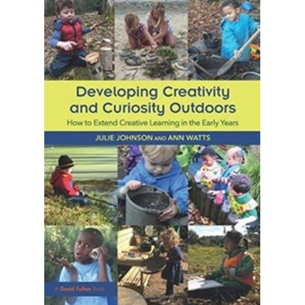 Developing Creativity and Curiosity Outdoors: How to Extend Creative Learning in the Early Years
