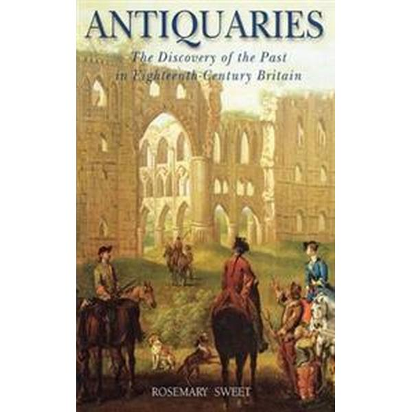 Antiquaries: The Discovery of the Past in Eighteenth-Century Britain (Inbunden , 2004)