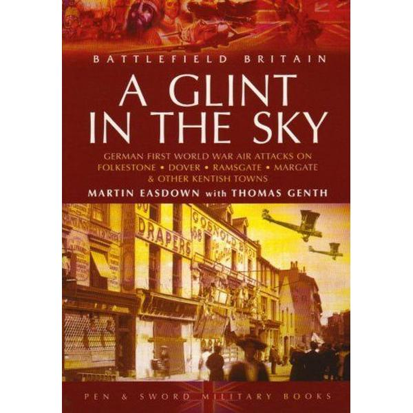 A Glint in the Sky: German Air Attacks on Folkestone, Dover, Ramsgate, Margate (Battlefield Britain)